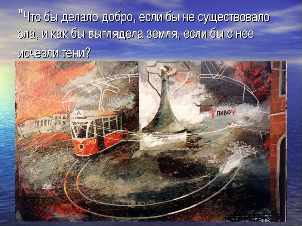 """""""Что бы делало добро, если бы не существовало зла, и как бы выглядела земля, ..."""