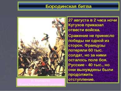 Бородинская битва 27 августа в 2 часа ночи Кутузов приказал отвести войска. С...