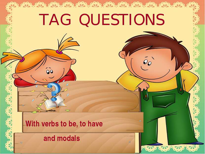 TAG QUESTIONS With verbs to be, to have and modals