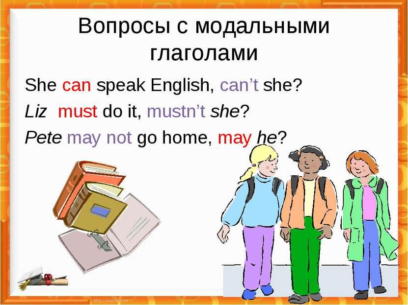 Вопросы с модальными глаголами She can speak English, can't she? Liz must do ...