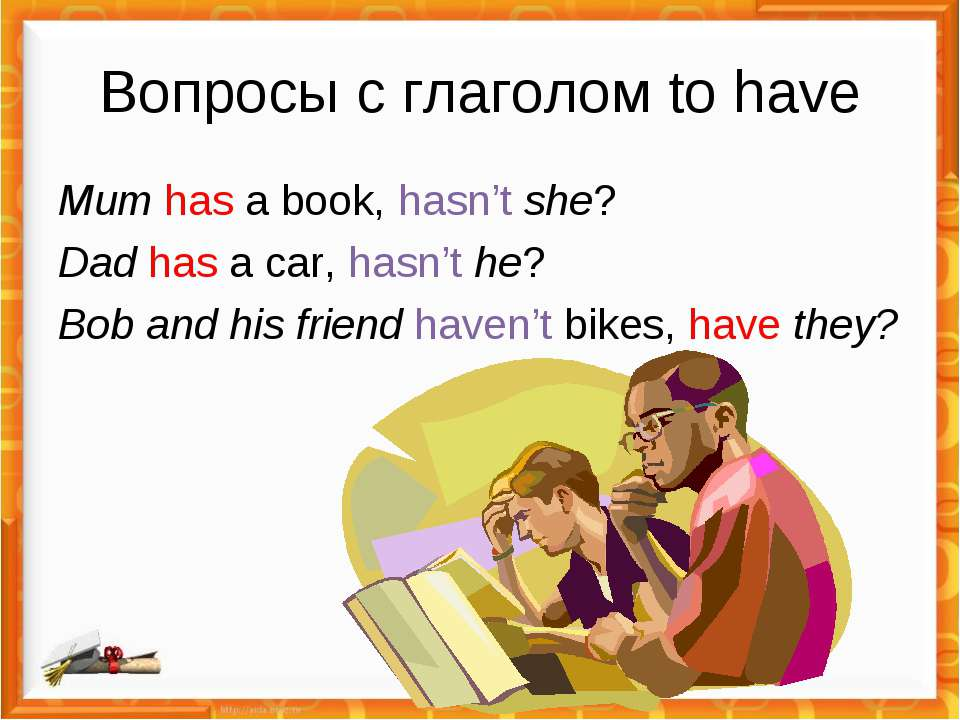 Вопросы с глаголом to have Mum has a book, hasn't she? Dad has a car, hasn't ...