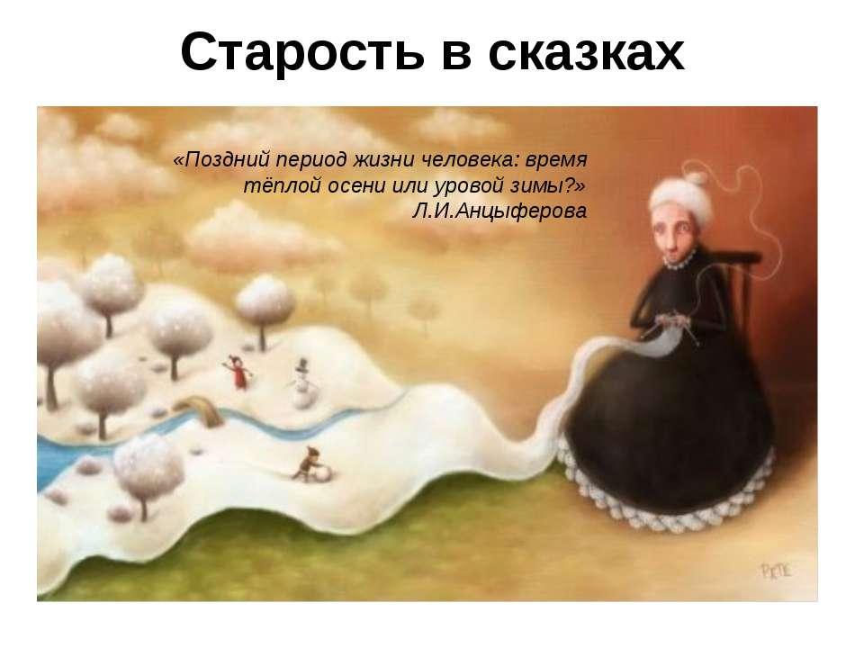 Старость в сказках «Поздний период жизни человека:время тёплой осени или уро...
