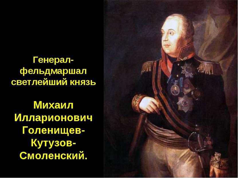 Генерал-фельдмаршал светлейший князь Михаил Илларионович Голенищев-Кутузов-См...