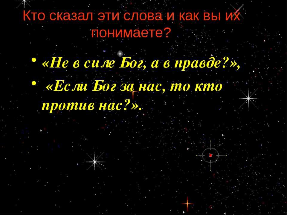 Кто сказал эти слова и как вы их понимаете? «Не в силе Бог, а в правде?», «Ес...