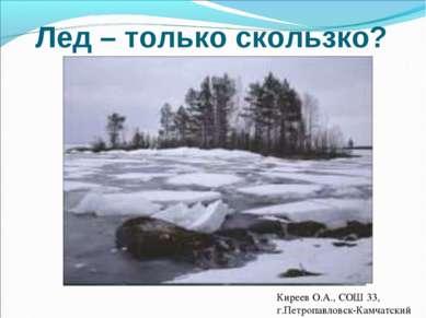 Лед – только скользко? Мониторинг состояния льда Киреев О.А., СОШ 33, г.Петро...