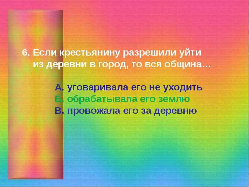 6. Если крестьянину разрешили уйти из деревни в город, то вся община… А. угов...