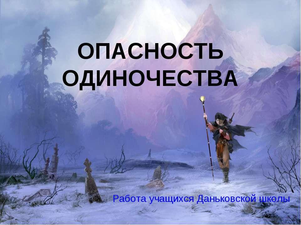 ОПАСНОСТЬ ОДИНОЧЕСТВА Работа учащихся Даньковской школы