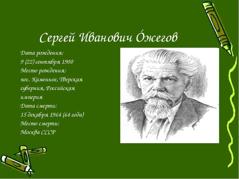 Сергей Иванович Óжегов Дата рождения: 9 (22) сентября 1900 Место рождения: по...