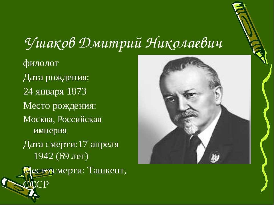 Ушаков Дмитрий Николаевич филолог Дата рождения: 24 января 1873 Место рождени...
