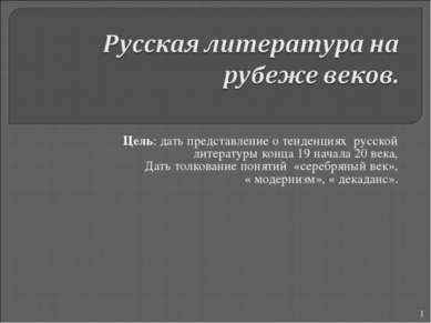 Цель: дать представление о тенденциях русской литературы конца 19 начала 20 в...