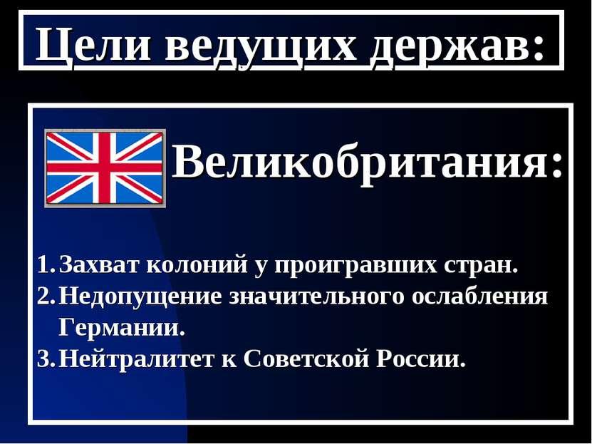 Цели ведущих держав: Великобритания: Захват колоний у проигравших стран. Недо...