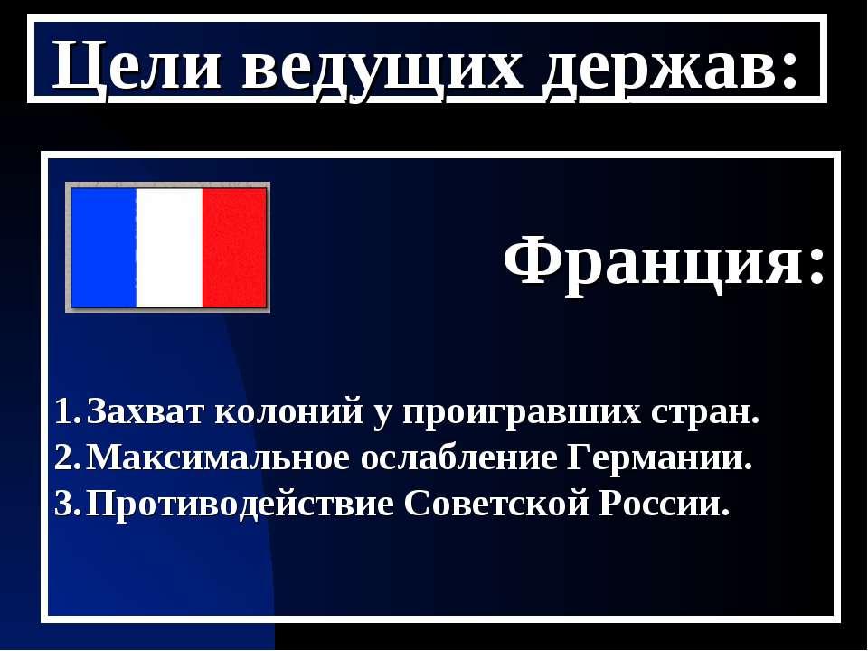 Цели ведущих держав: Франция: Захват колоний у проигравших стран. Максимально...