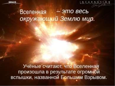 – это весь окружающий Землю мир. Учёные считают, что Вселенная произошла в ре...