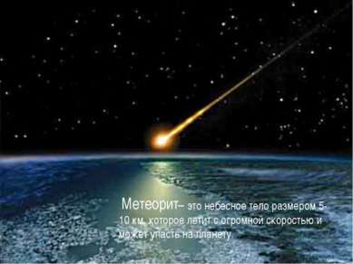 – это небесное тело размером 5-10 км, которое летит с огромной скоростью и мо...