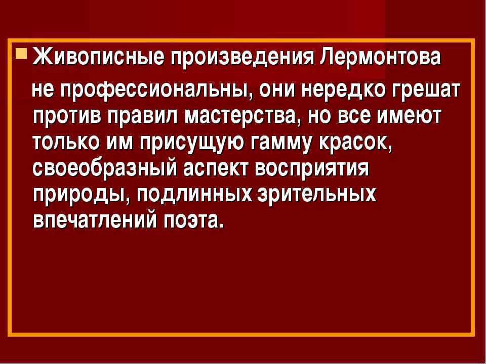 Живописные произведения Лермонтова не профессиональны, они нередко грешат про...