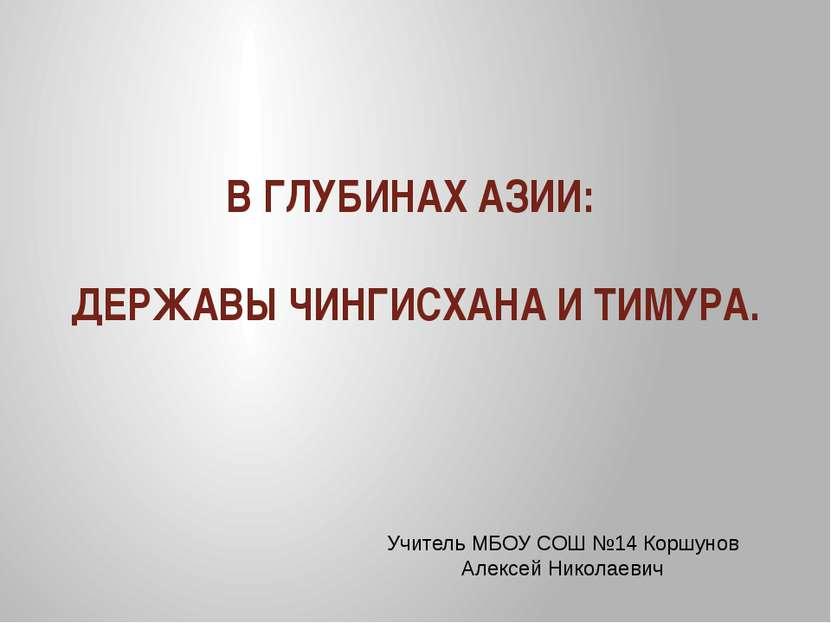 В ГЛУБИНАХ АЗИИ: ДЕРЖАВЫ ЧИНГИСХАНА И ТИМУРА. Учитель МБОУ СОШ №14 Коршунов А...