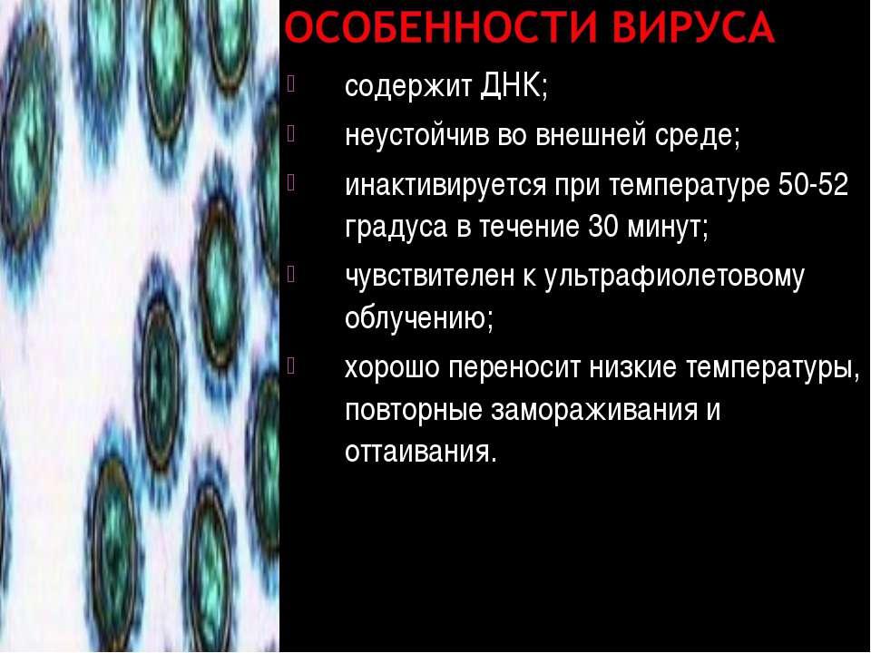 содержит ДНК; неустойчив во внешней среде; инактивируется при температуре 50-...