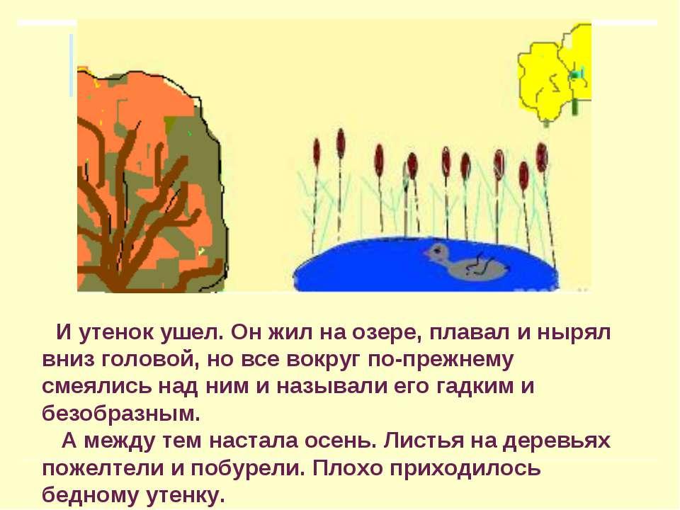 И утенок ушел. Он жил на озере, плавал и нырял вниз головой, но все вокруг по...