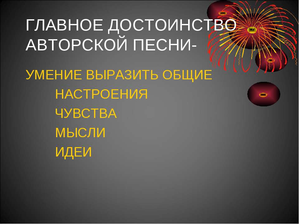 ГЛАВНОЕ ДОСТОИНСТВО АВТОРСКОЙ ПЕСНИ- УМЕНИЕ ВЫРАЗИТЬ ОБЩИЕ НАСТРОЕНИЯ ЧУВСТВА...