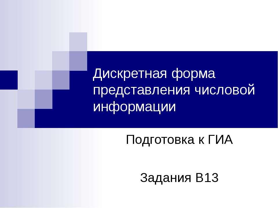 Дискретная форма представления числовой информации Подготовка к ГИА Задания В13