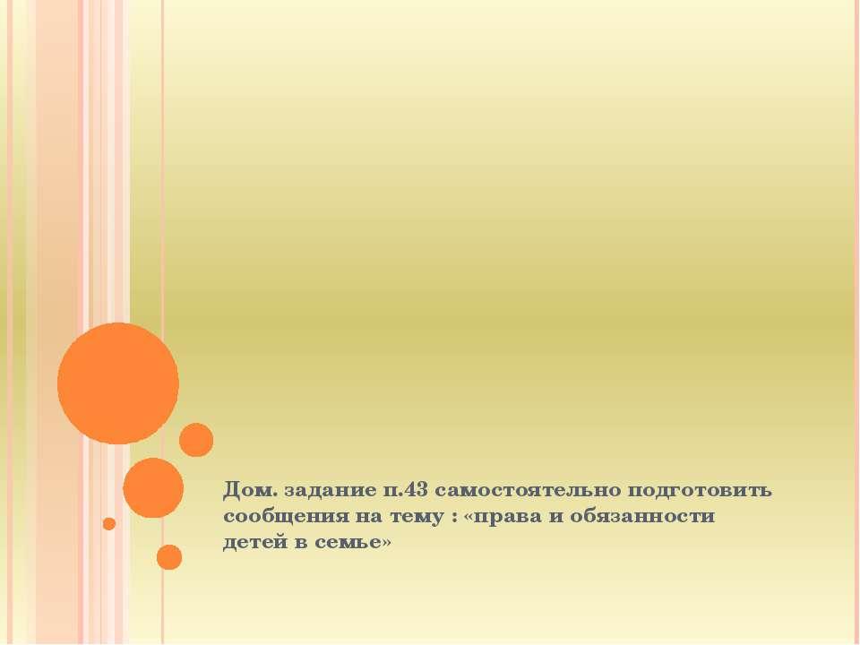 Дом. задание п.43 самостоятельно подготовить сообщения на тему : «права и обя...