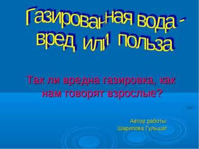 Автор работы: Шарипова Гульшат Так ли вредна газировка, как нам говорят взрос...