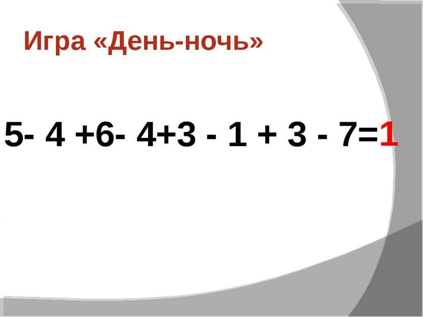 Игра «День-ночь» 5- 4 +6- 4+3 - 1 + 3 - 7= 1