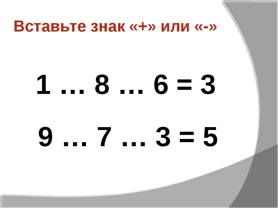 Вставьте знак «+» или «-» 1 … 8 … 6 = 3 9 … 7 … 3 = 5