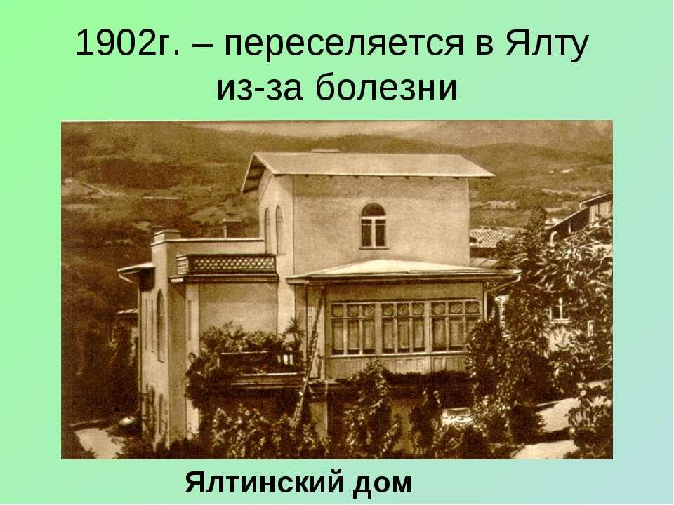 1902г. – переселяется в Ялту из-за болезни Ялтинский дом