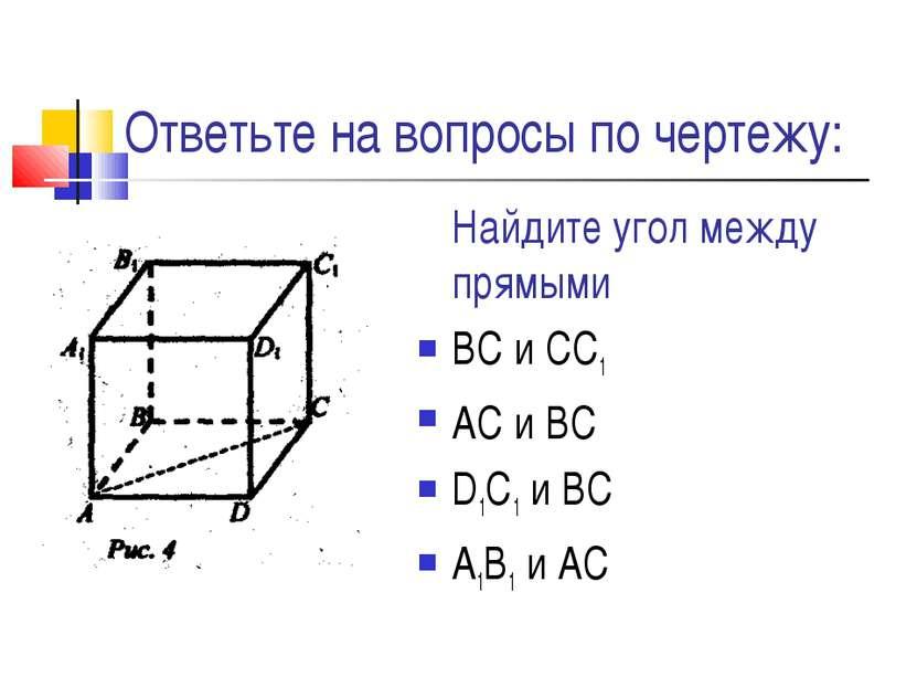 Ответьте на вопросы по чертежу: Найдите угол между прямыми ВС и СС1 АС и ВС D...