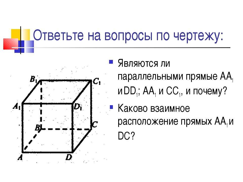 Ответьте на вопросы по чертежу: Являются ли параллельными прямые АА1 и DD1; А...