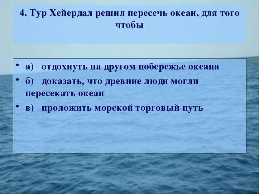 4. Тур Хейердал решил пересечь океан, для того чтобы а) отдохнуть на другом п...