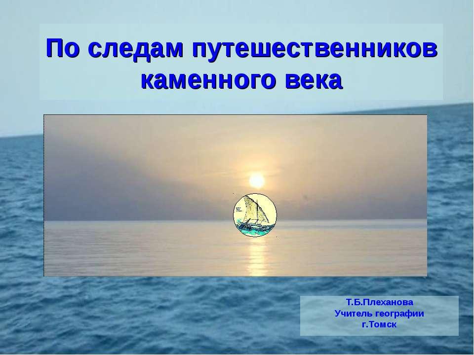 По следам путешественников каменного века Т.Б.Плеханова Учитель географии г.Т...