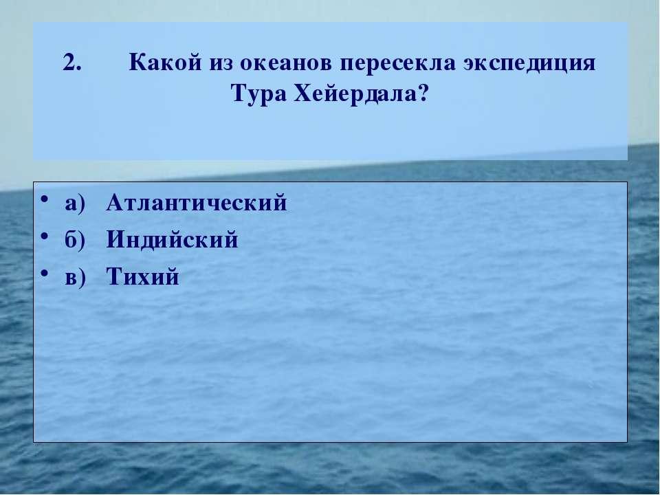 2. Какой из океанов пересекла экспедиция Тура Хейердала? а) Атлантический б) ...