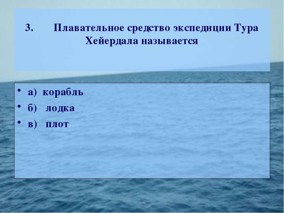 3. Плавательное средство экспедиции Тура Хейердала называется а) корабль б) л...