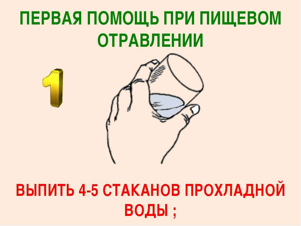 ПЕРВАЯ ПОМОЩЬ ПРИ ПИЩЕВОМ ОТРАВЛЕНИИ ВЫПИТЬ 4-5 СТАКАНОВ ПРОХЛАДНОЙ ВОДЫ ;