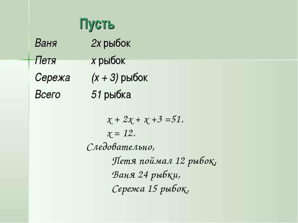 Пусть х + 2х + х +3 =51. х = 12. Следовательно, Петя поймал 12 рыбок, Ваня 24...
