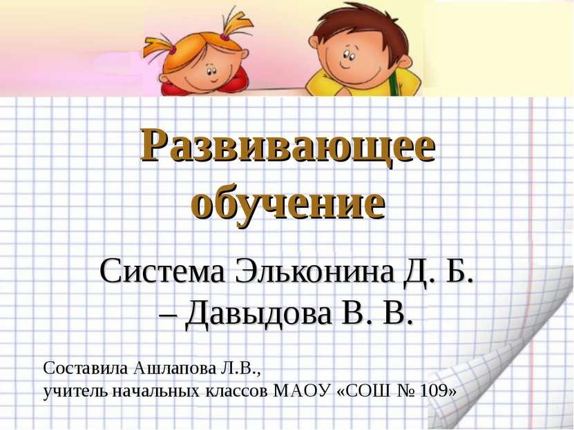 Развивающее обучение Система Эльконина Д. Б. – Давыдова В. В. Составила Ашлап...