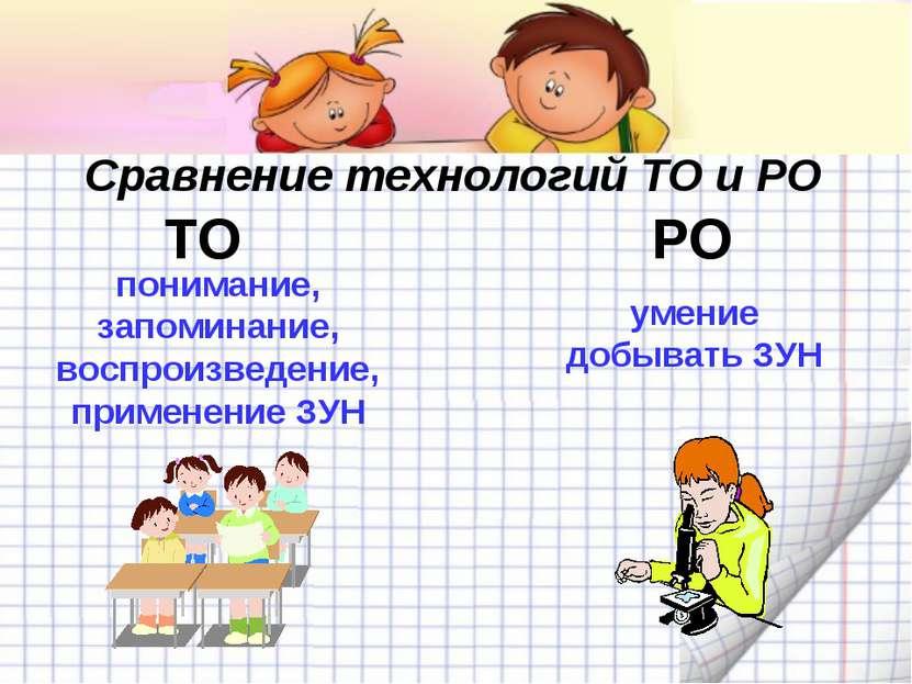 Сравнение технологий ТО и РО ТО РО понимание, запоминание, воспроизведение, п...