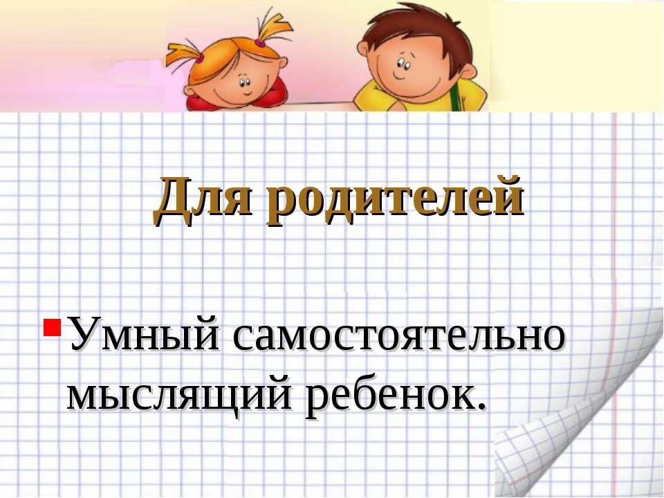 Для родителей Умный самостоятельно мыслящий ребенок.