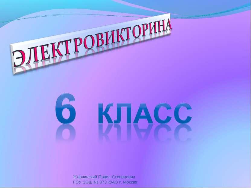 Жарчинский Павел Степанович ГОУ СОШ № 873 ЮАО г. Москва Жарчинский Павел Степ...