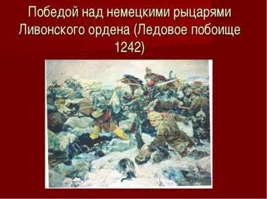 Победой над немецкими рыцарями Ливонского ордена (Ледовое побоище 1242)