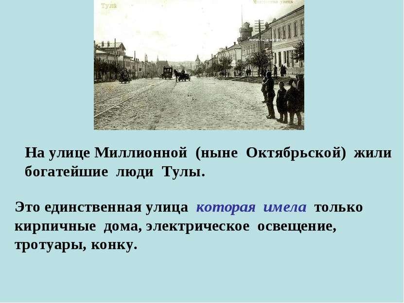 На улице Миллионной (ныне Октябрьской) жили богатейшие люди Тулы. Это единств...