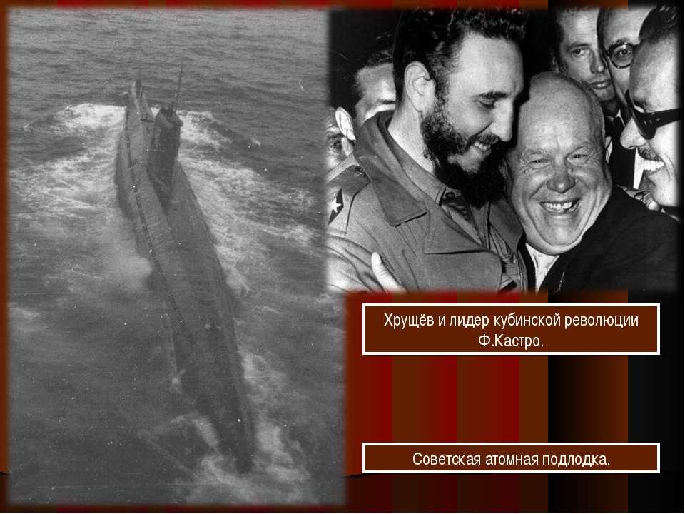 Хрущёв и лидер кубинской революции Ф.Кастро. Советская атомная подлодка.