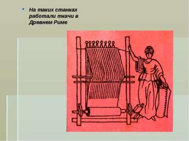 На таких станках работали ткачи в Древнем Риме
