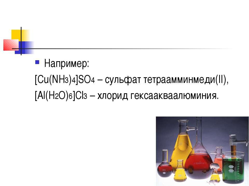 Например: [Cu(NH3)4]SO4– сульфат тетраамминмеди(II), [Al(H2O)6]Cl3– хлорид ...