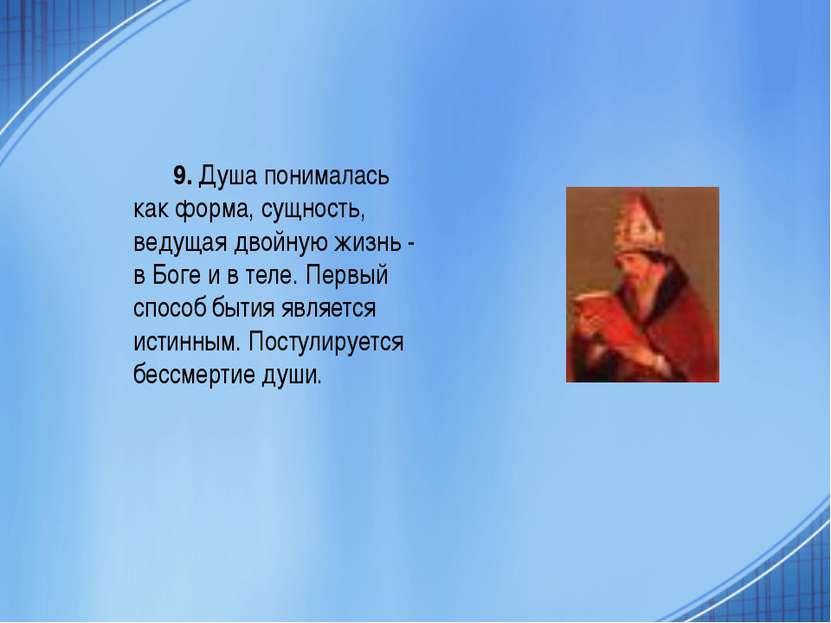 9. Душа понималась как форма, сущность, ведущая двойную жизнь - в Боге и в те...