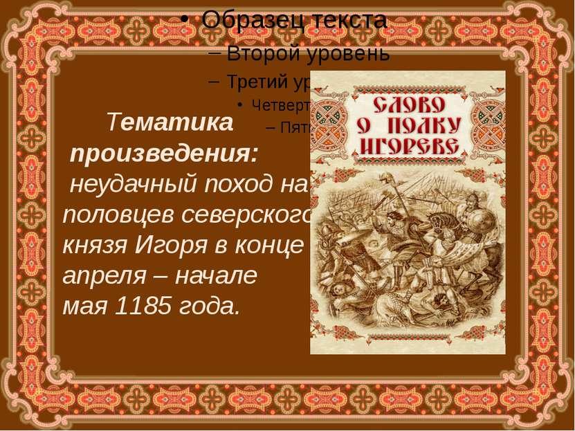 Тематика произведения: неудачный поход на половцев северского князя Игоря в к...