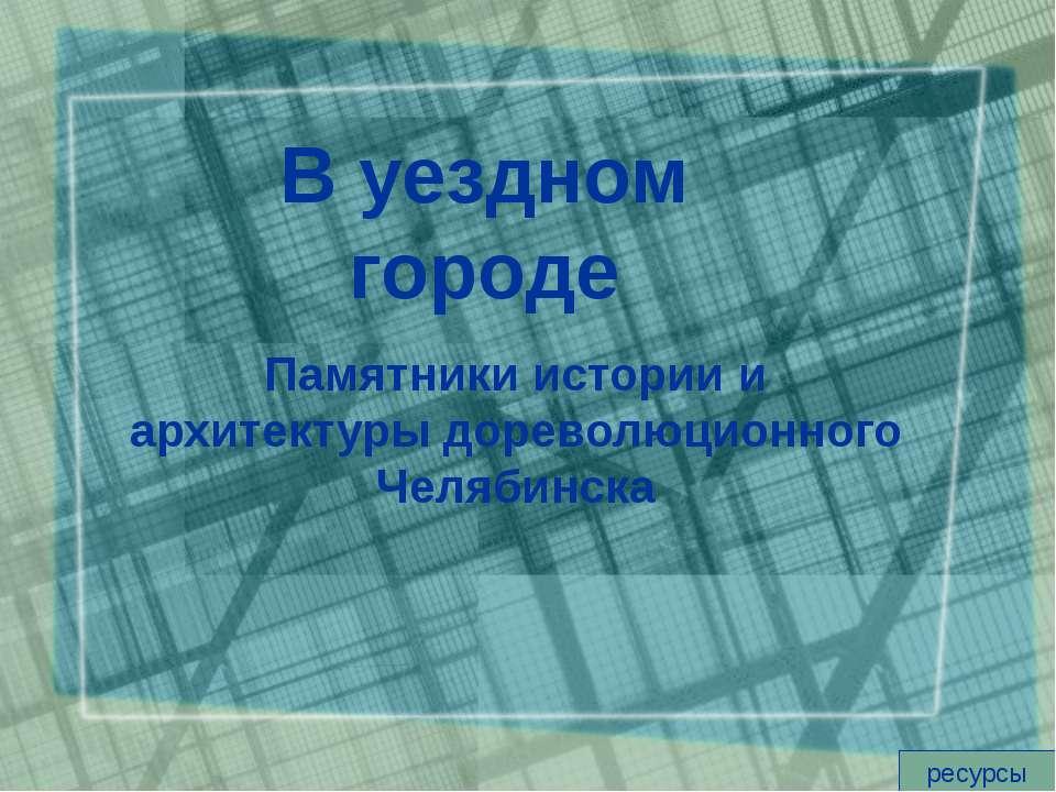 В уездном городе Памятники истории и архитектуры дореволюционного Челябинска ...