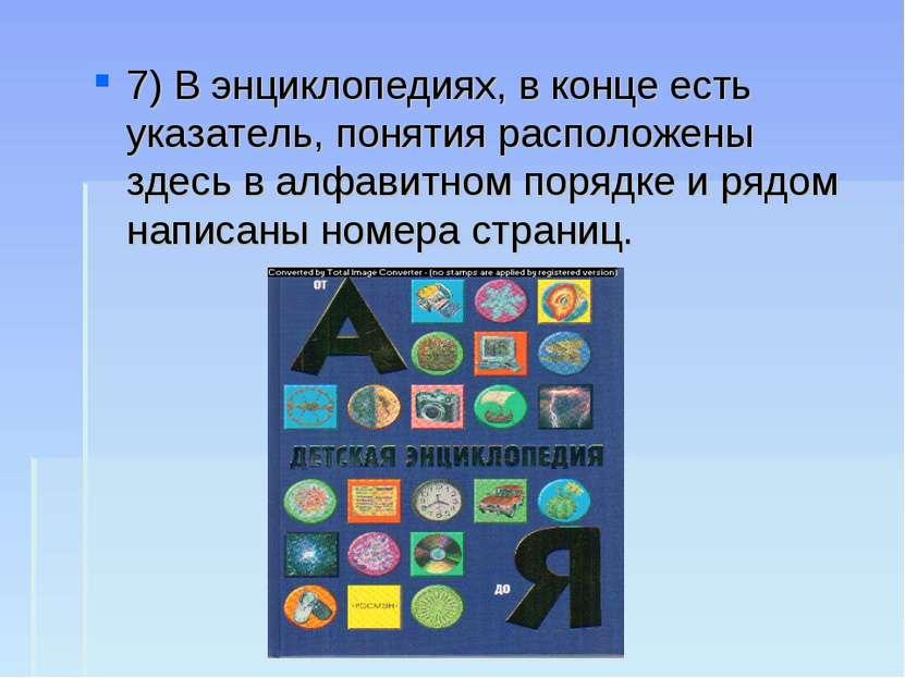 7) В энциклопедиях, в конце есть указатель, понятия расположены здесь в алфав...
